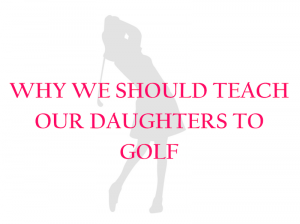 Teach Your Daughter to Golf